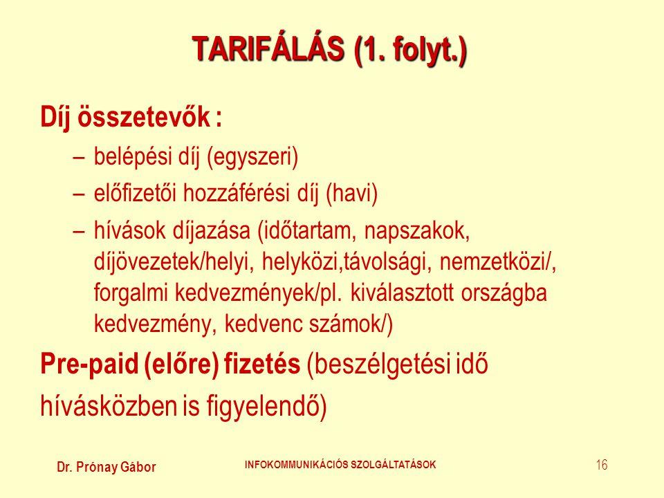 Dr. Prónay Gábor INFOKOMMUNIKÁCIÓS SZOLGÁLTATÁSOK 16 TARIFÁLÁS (1. folyt.) Díj összetevők : –belépési díj (egyszeri) –előfizetői hozzáférési díj (havi