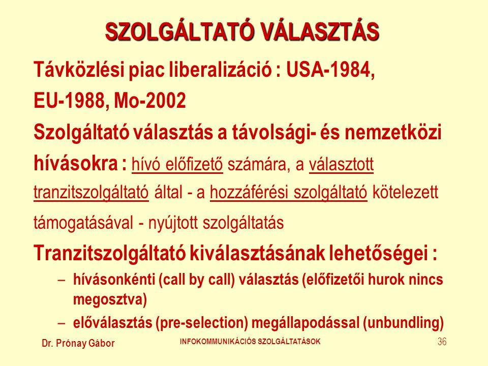 Dr. Prónay Gábor INFOKOMMUNIKÁCIÓS SZOLGÁLTATÁSOK 36 SZOLGÁLTATÓ VÁLASZTÁS Távközlési piac liberalizáció : USA-1984, EU-1988, Mo-2002 Szolgáltató vála