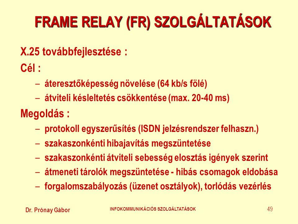 Dr. Prónay Gábor INFOKOMMUNIKÁCIÓS SZOLGÁLTATÁSOK 49 FRAME RELAY (FR) SZOLGÁLTATÁSOK X.25 továbbfejlesztése : Cél : – áteresztőképesség növelése (64 k