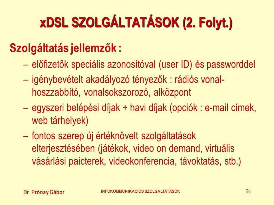 Dr. Prónay Gábor INFOKOMMUNIKÁCIÓS SZOLGÁLTATÁSOK 66 xDSL SZOLGÁLTATÁSOK (2. Folyt.) Szolgáltatás jellemzők : –előfizetők speciális azonosítóval (user