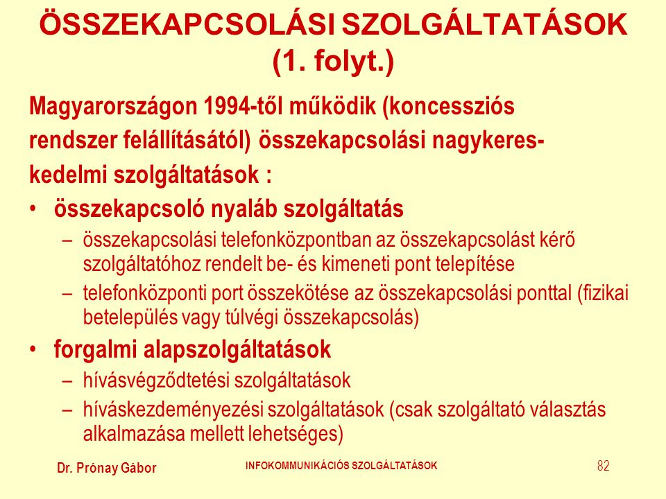 Dr. Prónay Gábor INFOKOMMUNIKÁCIÓS SZOLGÁLTATÁSOK 82 ÖSSZEKAPCSOLÁSI SZOLGÁLTATÁSOK (1. folyt.) Magyarországon 1994-től működik (koncessziós rendszer