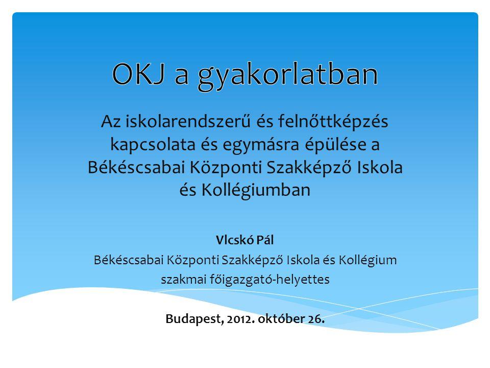 Az iskolarendszerű és felnőttképzés kapcsolata és egymásra épülése a Békéscsabai Központi Szakképző Iskola és Kollégiumban Vlcskó Pál Békéscsabai Központi Szakképző Iskola és Kollégium szakmai főigazgató-helyettes Budapest, 2012.
