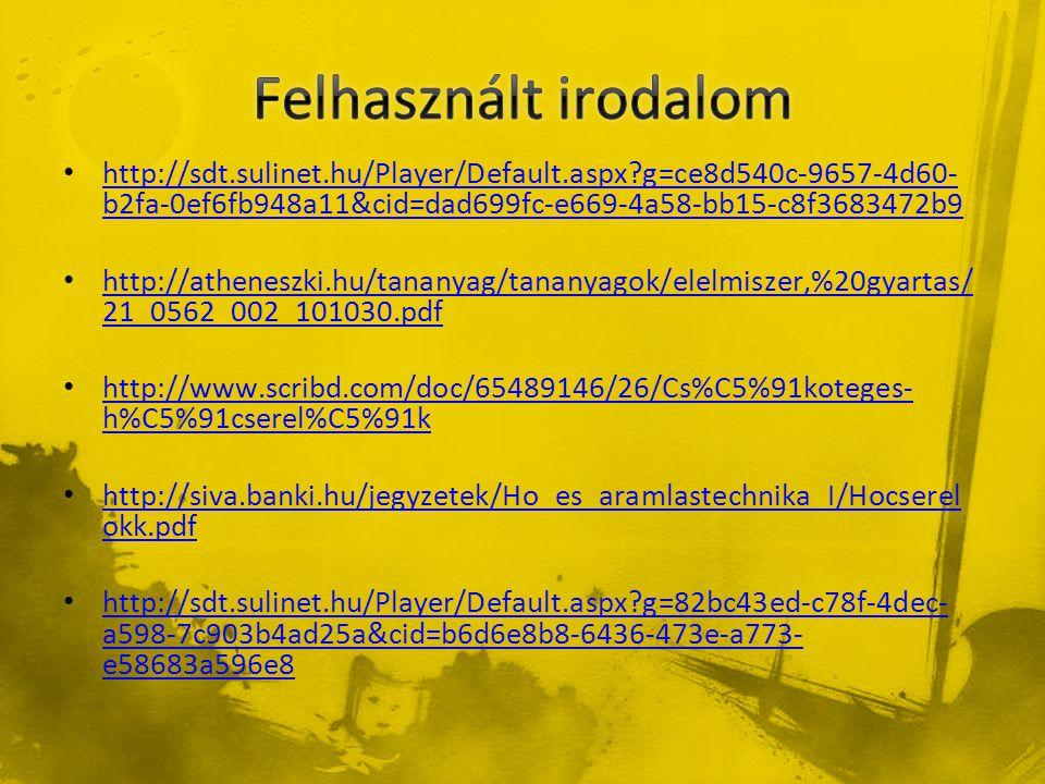 • http://sdt.sulinet.hu/Player/Default.aspx?g=ce8d540c-9657-4d60- b2fa-0ef6fb948a11&cid=dad699fc-e669-4a58-bb15-c8f3683472b9 http://sdt.sulinet.hu/Player/Default.aspx?g=ce8d540c-9657-4d60- b2fa-0ef6fb948a11&cid=dad699fc-e669-4a58-bb15-c8f3683472b9 • http://atheneszki.hu/tananyag/tananyagok/elelmiszer,%20gyartas/ 21_0562_002_101030.pdf http://atheneszki.hu/tananyag/tananyagok/elelmiszer,%20gyartas/ 21_0562_002_101030.pdf • http://www.scribd.com/doc/65489146/26/Cs%C5%91koteges- h%C5%91cserel%C5%91k http://www.scribd.com/doc/65489146/26/Cs%C5%91koteges- h%C5%91cserel%C5%91k • http://siva.banki.hu/jegyzetek/Ho_es_aramlastechnika_I/Hocserel okk.pdf http://siva.banki.hu/jegyzetek/Ho_es_aramlastechnika_I/Hocserel okk.pdf • http://sdt.sulinet.hu/Player/Default.aspx?g=82bc43ed-c78f-4dec- a598-7c903b4ad25a&cid=b6d6e8b8-6436-473e-a773- e58683a596e8 http://sdt.sulinet.hu/Player/Default.aspx?g=82bc43ed-c78f-4dec- a598-7c903b4ad25a&cid=b6d6e8b8-6436-473e-a773- e58683a596e8