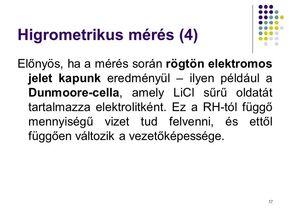 17 Higrometrikus mérés (4) Előnyös, ha a mérés során rögtön elektromos jelet kapunk eredményül – ilyen például a Dunmoore-cella, amely LiCl sűrű oldatát tartalmazza elektrolitként.