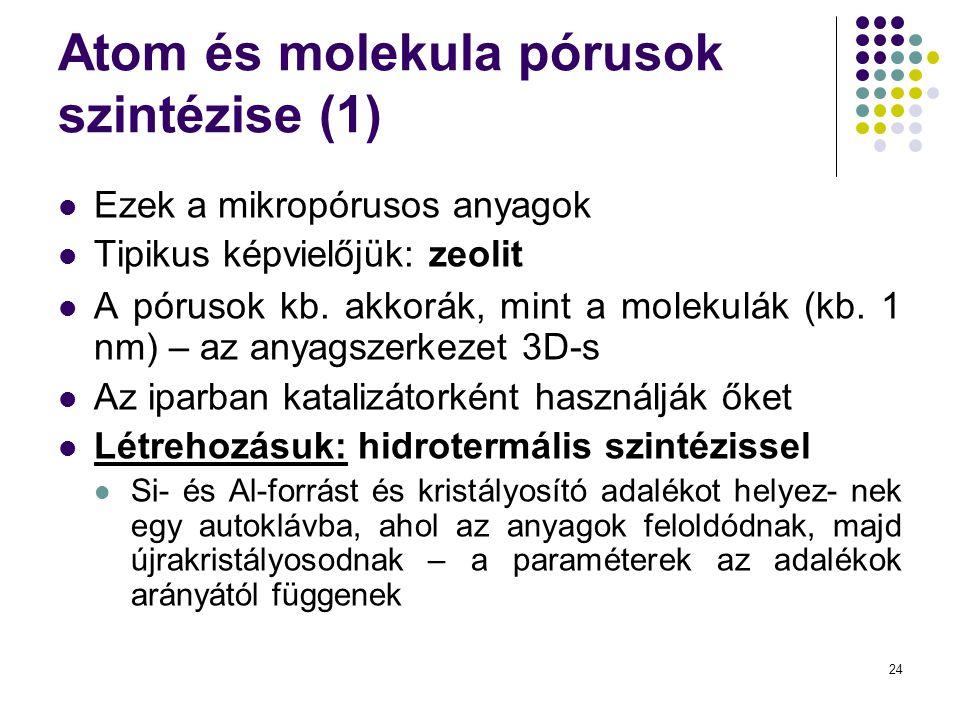 24 Atom és molekula pórusok szintézise (1)  Ezek a mikropórusos anyagok  Tipikus képvielőjük: zeolit  A pórusok kb. akkorák, mint a molekulák (kb.