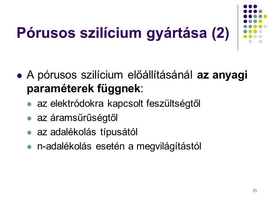 31 Pórusos szilícium gyártása (2)  A pórusos szilícium előállításánál az anyagi paraméterek függnek:  az elektródokra kapcsolt feszültségtől  az áramsűrűségtől  az adalékolás típusától  n-adalékolás esetén a megvilágítástól