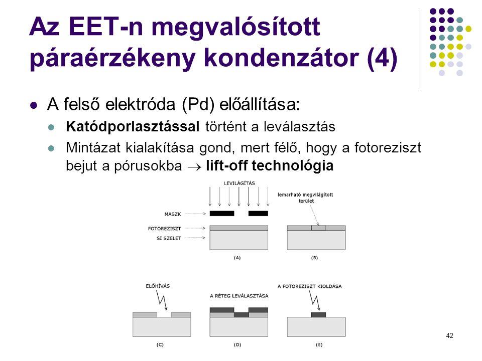 42 Az EET-n megvalósított páraérzékeny kondenzátor (4)  A felső elektróda (Pd) előállítása:  Katódporlasztással történt a leválasztás  Mintázat kialakítása gond, mert félő, hogy a fotoreziszt bejut a pórusokba  lift-off technológia