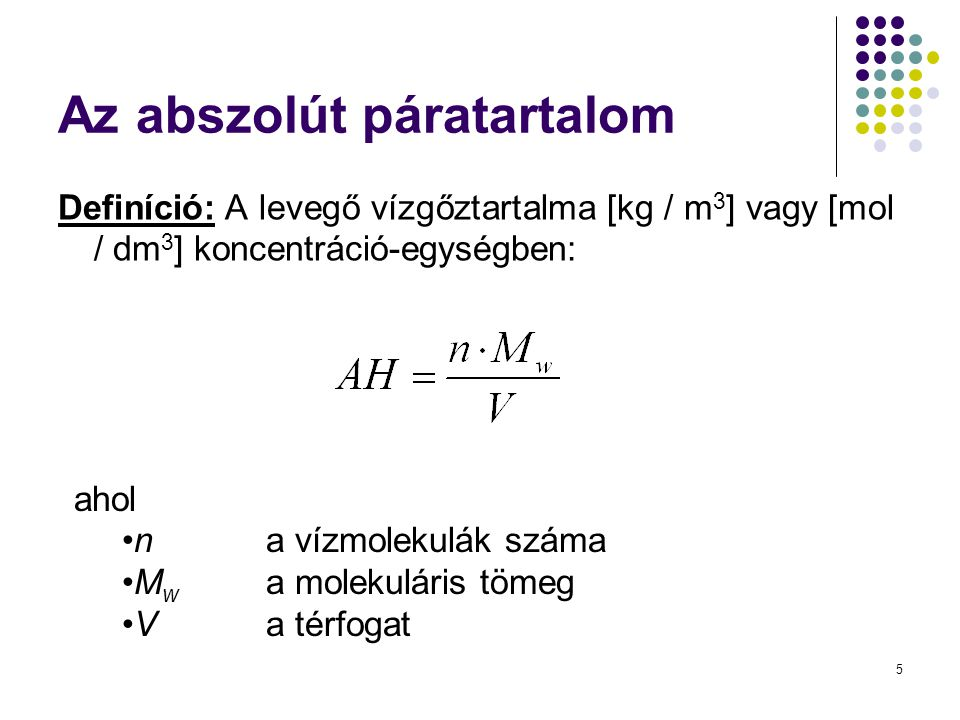 5 Az abszolút páratartalom Definíció: A levegő vízgőztartalma [kg / m 3 ] vagy [mol / dm 3 ] koncentráció-egységben: ahol •n a vízmolekulák száma •M w a molekuláris tömeg •V a térfogat