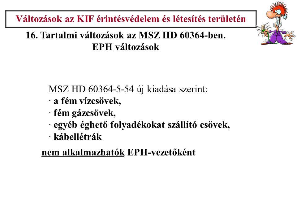 Változások az KIF érintésvédelem és létesítés területén 16. Tartalmi változások az MSZ HD 60364-ben. EPH változások MSZ HD 60364-5-54 új kiadása szeri