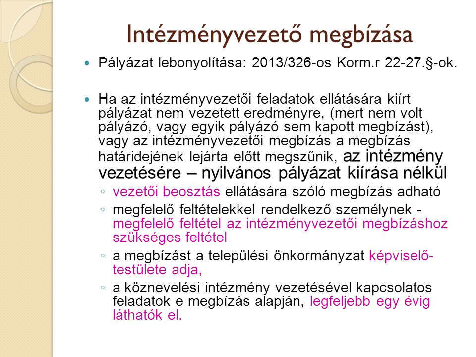 Intézményvezető megbízása  Pályázat lebonyolítása: 2013/326-os Korm.r 22-27.§-ok.  Ha az intézményvezetői feladatok ellátására kiírt pályázat nem ve