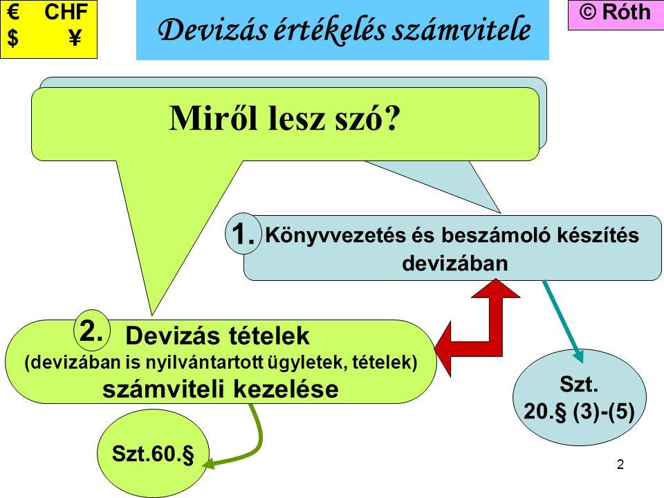 2 Miről lesz szó? Könyvvezetés és beszámoló készítés devizában 1. Devizás értékelés számvitele © Róth Szt. 20.§ (3)-(5) Szt.60.§ Miről lesz szó? Deviz