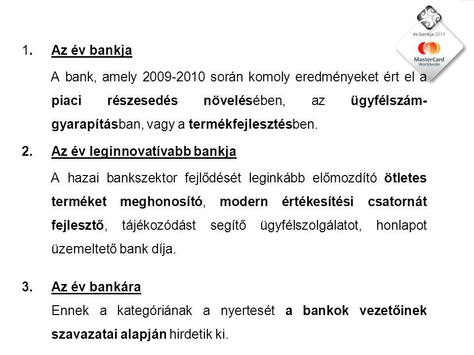 1.Az év bankja A bank, amely 2009-2010 során komoly eredményeket ért el a piaci részesedés növelésében, az ügyfélszám- gyarapításban, vagy a termékfejlesztésben.