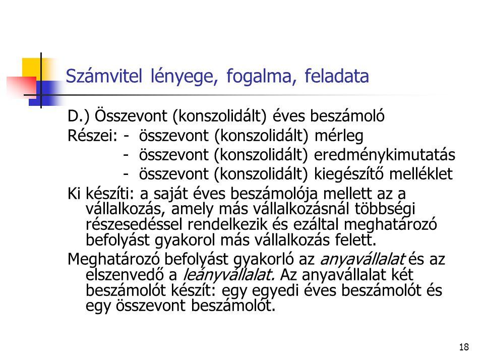18 Számvitel lényege, fogalma, feladata D.) Összevont (konszolidált) éves beszámoló Részei: - összevont (konszolidált) mérleg - összevont (konszolidál
