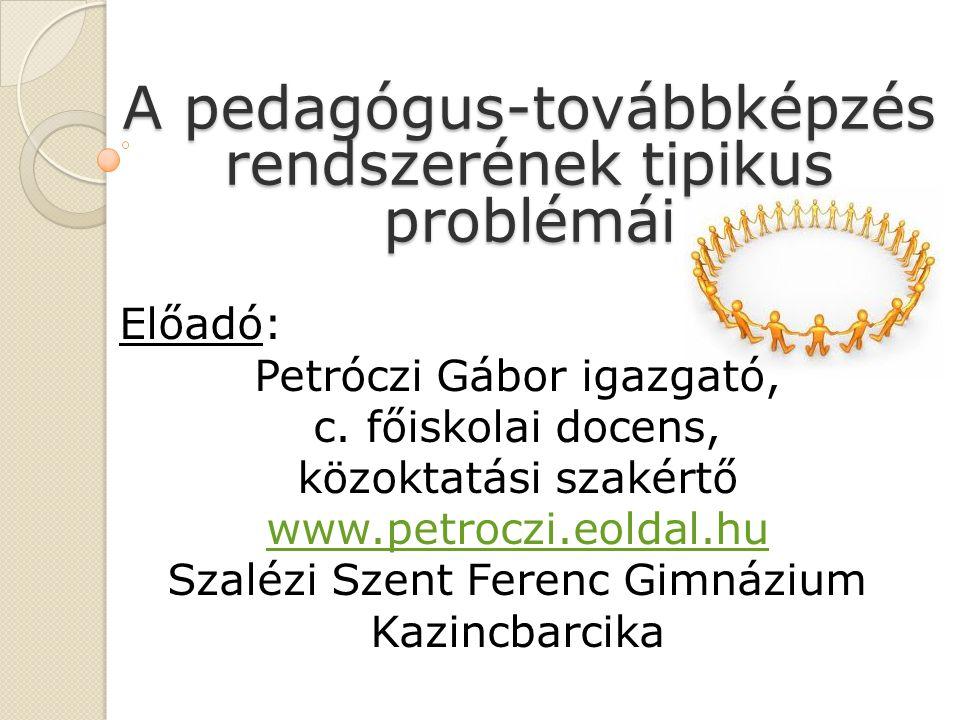 A pedagógus-továbbképzés rendszerének tipikus problémái Előadó: Petróczi Gábor igazgató, c.