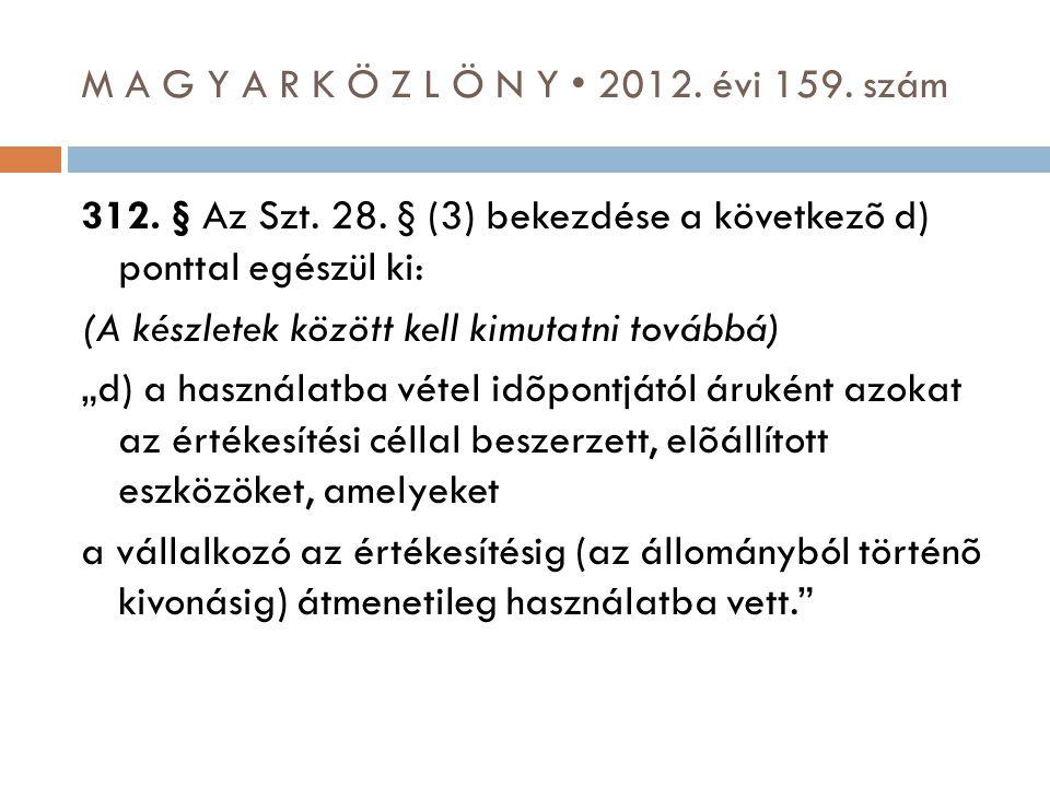 M A G Y A R K Ö Z L Ö N Y • 2012. évi 159. szám 312. § Az Szt. 28. § (3) bekezdése a következõ d) ponttal egészül ki: (A készletek között kell kimutat