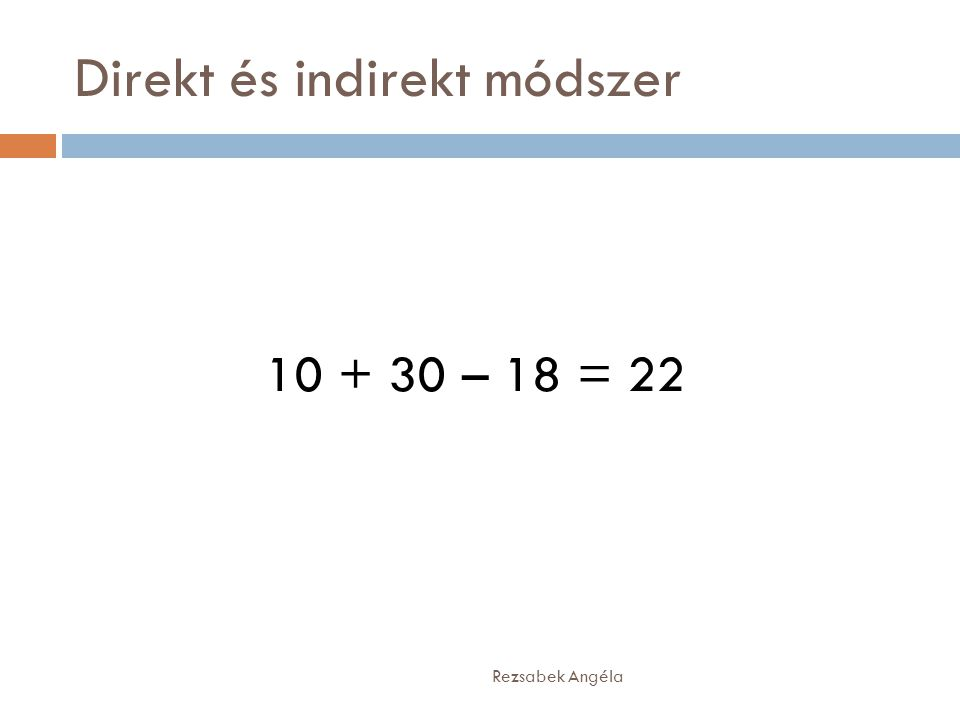 Direkt és indirekt módszer Rezsabek Angéla 10 + 30 – 18 = 22