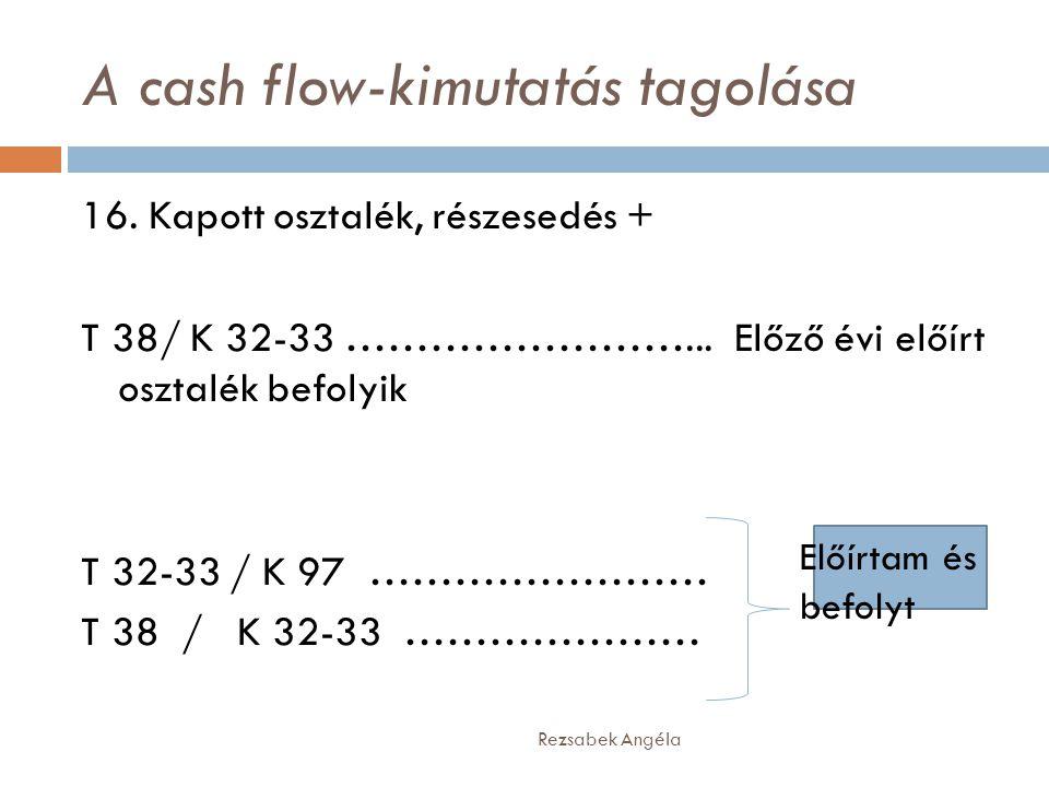 A cash flow-kimutatás tagolása Rezsabek Angéla 16. Kapott osztalék, részesedés + T 38/ K 32-33 ……………………... Előző évi előírt osztalék befolyik T 32-33