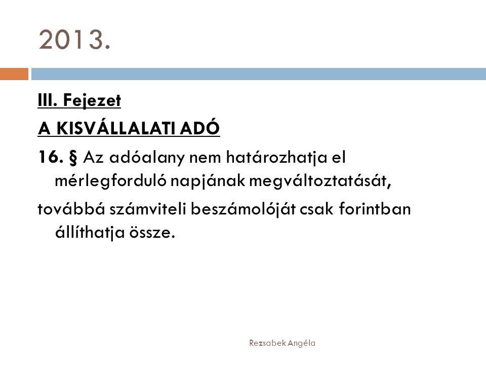 2013. Rezsabek Angéla III. Fejezet A KISVÁLLALATI ADÓ 16. § Az adóalany nem határozhatja el mérlegforduló napjának megváltoztatását, továbbá számvitel