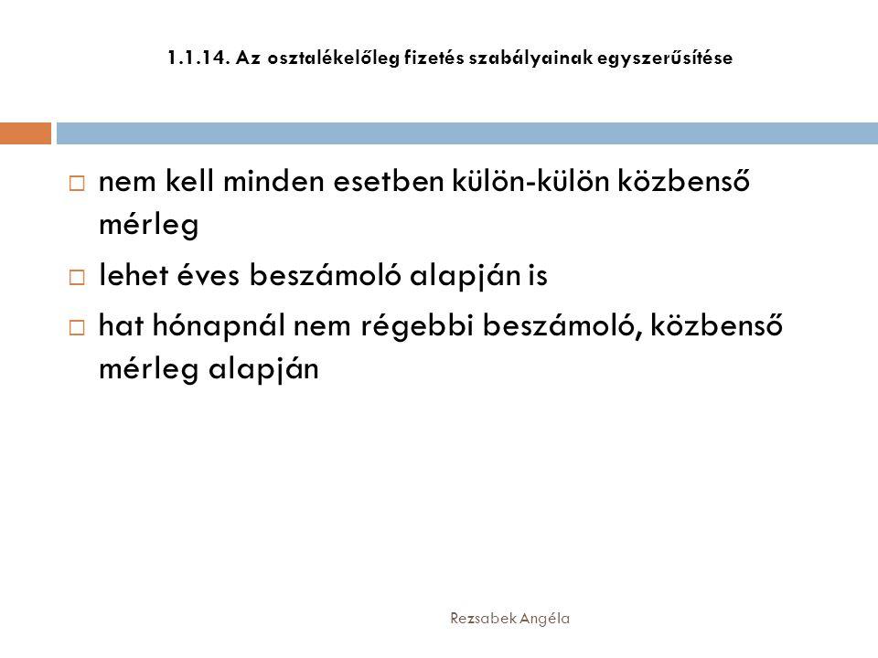 1.1.14. Az osztalékelőleg fizetés szabályainak egyszerűsítése  nem kell minden esetben külön-külön közbenső mérleg  lehet éves beszámoló alapján is