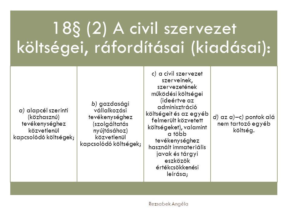 Rezsabek Angéla 18§ (2) A civil szervezet költségei, ráfordításai (kiadásai): a) alapcél szerinti (közhasznú) tevékenységhez közvetlenül kapcsolódó kö