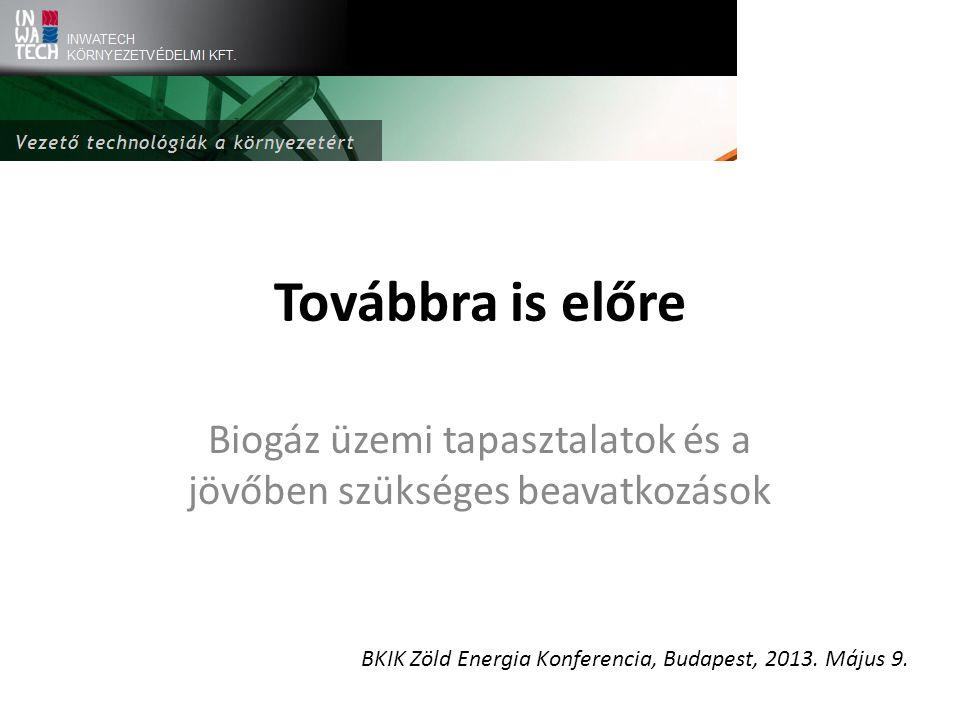Továbbra is előre Biogáz üzemi tapasztalatok és a jövőben szükséges beavatkozások BKIK Zöld Energia Konferencia, Budapest, 2013.