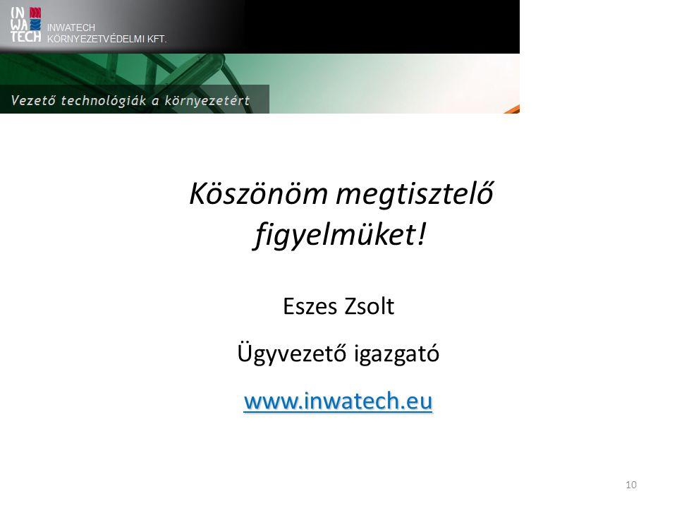 Köszönöm megtisztelő figyelmüket! Eszes Zsolt Ügyvezető igazgatówww.inwatech.eu 10