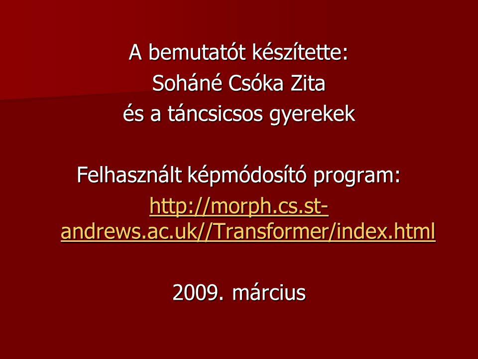 A bemutatót készítette: Soháné Csóka Zita és a táncsicsos gyerekek Felhasznált képmódosító program: http://morph.cs.st- andrews.ac.uk//Transformer/ind