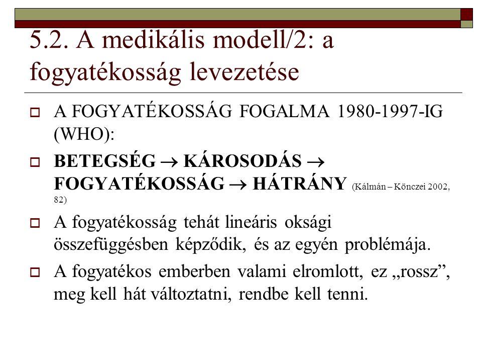 5.2. A medikális modell/2: a fogyatékosság levezetése  A FOGYATÉKOSSÁG FOGALMA 1980-1997-IG (WHO):  BETEGSÉG  KÁROSODÁS  FOGYATÉKOSSÁG  HÁTRÁNY (