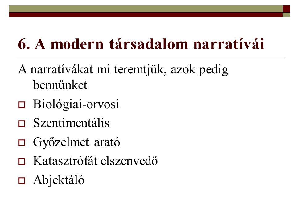 6. A modern társadalom narratívái A narratívákat mi teremtjük, azok pedig bennünket  Biológiai-orvosi  Szentimentális  Győzelmet arató  Katasztróf