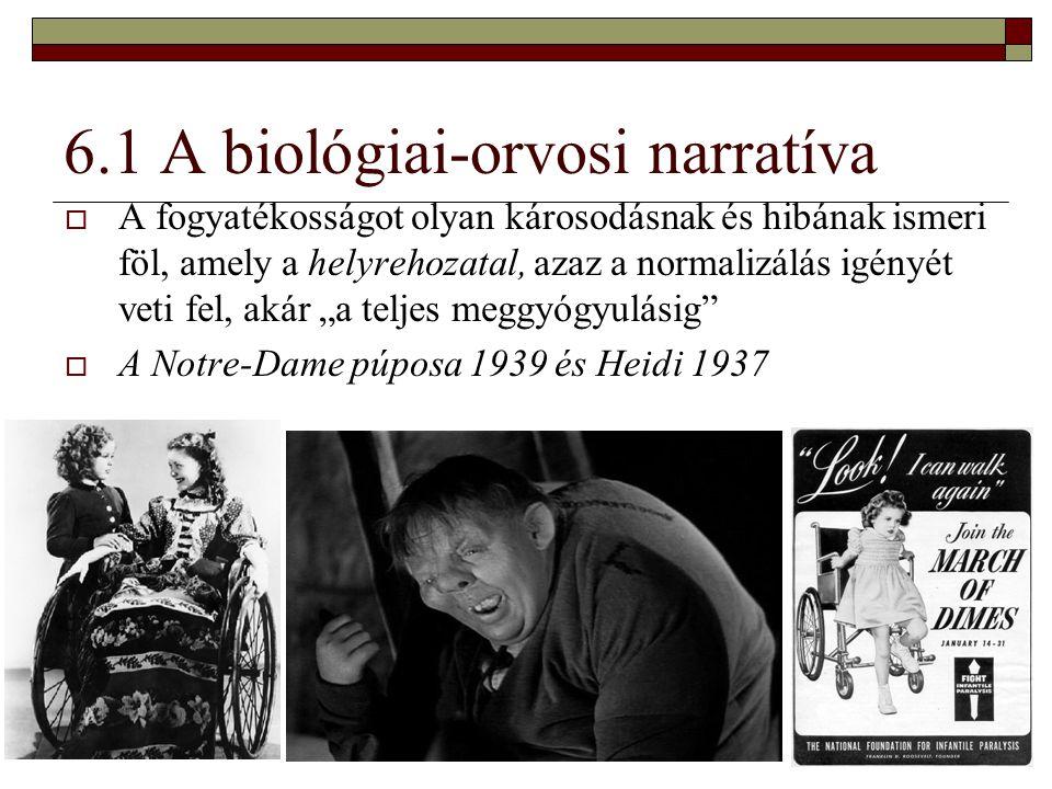 6.1 A biológiai-orvosi narratíva  A fogyatékosságot olyan károsodásnak és hibának ismeri föl, amely a helyrehozatal, azaz a normalizálás igényét veti