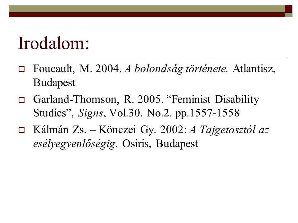 "Irodalom:  Foucault, M. 2004. A bolondság története. Atlantisz, Budapest  Garland-Thomson, R. 2005. ""Feminist Disability Studies"", Signs, Vol.30. No"