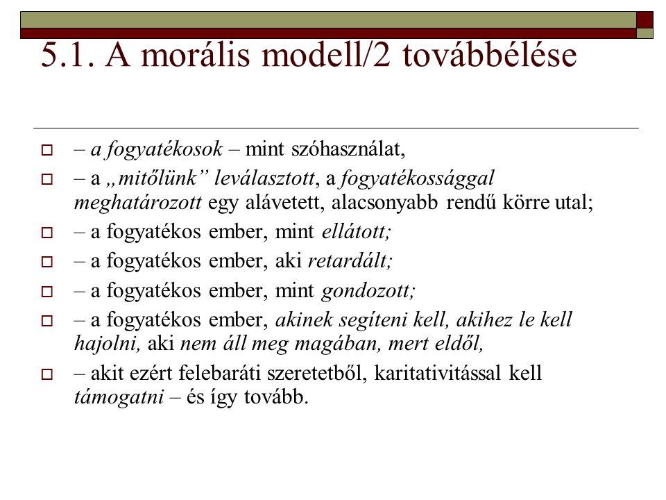 """5.1. A morális modell/2 továbbélése  – a fogyatékosok – mint szóhasználat,  – a """"mitőlünk"""" leválasztott, a fogyatékossággal meghatározott egy alávet"""