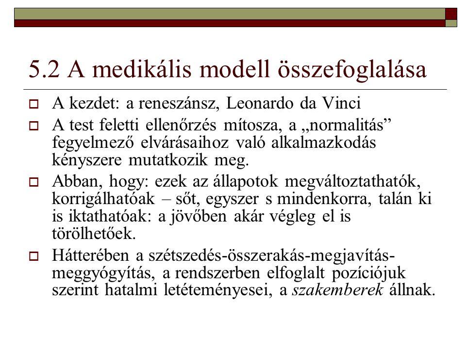 """5.2 A medikális modell összefoglalása  A kezdet: a reneszánsz, Leonardo da Vinci  A test feletti ellenőrzés mítosza, a """"normalitás"""" fegyelmező elvár"""