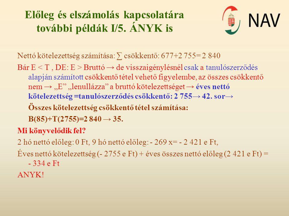Előleg és elszámolás kapcsolatára további példák I/5. ÁNYK is Nettó kötelezettség számítása: ∑ csökkentő: 677+2 755= 2 840 Bár E Bruttó → de visszaigé