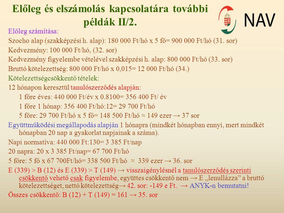 Előleg és elszámolás kapcsolatára további példák II/2. Előleg számítása: Szocho alap (szakképzési h. alap): 180 000 Ft/hó x 5 fő= 900 000 Ft/hó (31. s