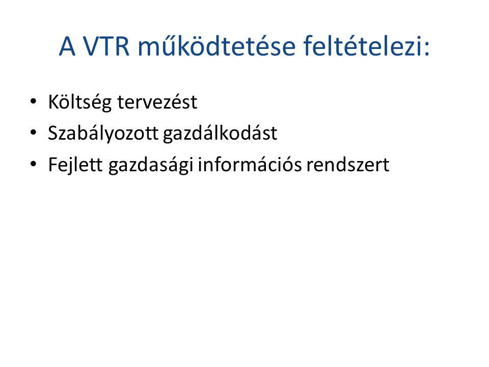 A VTR működtetése feltételezi: • Költség tervezést • Szabályozott gazdálkodást • Fejlett gazdasági információs rendszert