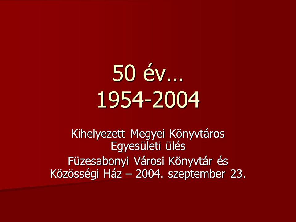 50 év… 1954-2004 Kihelyezett Megyei Könyvtáros Egyesületi ülés Füzesabonyi Városi Könyvtár és Közösségi Ház – 2004.