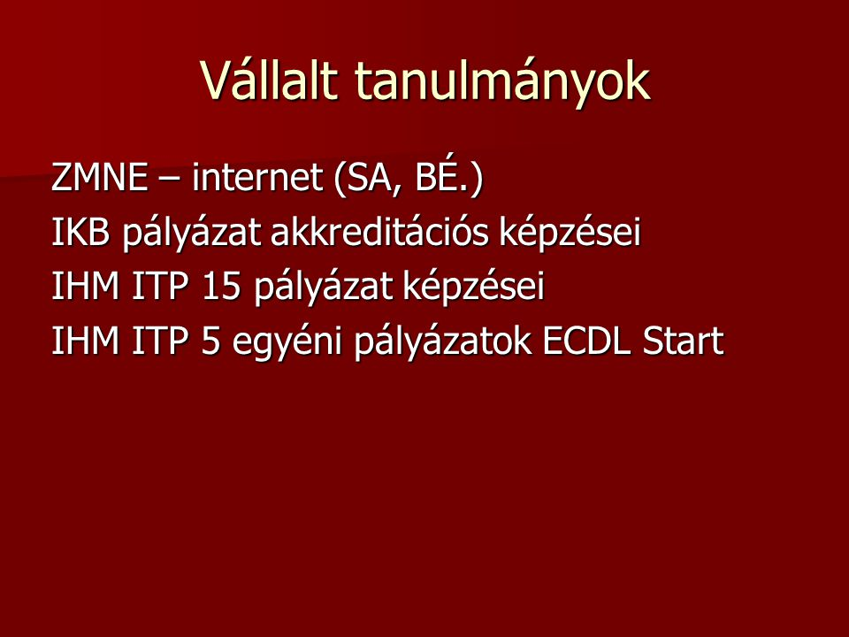 Vállalt tanulmányok ZMNE – internet (SA, BÉ.) IKB pályázat akkreditációs képzései IHM ITP 15 pályázat képzései IHM ITP 5 egyéni pályázatok ECDL Start