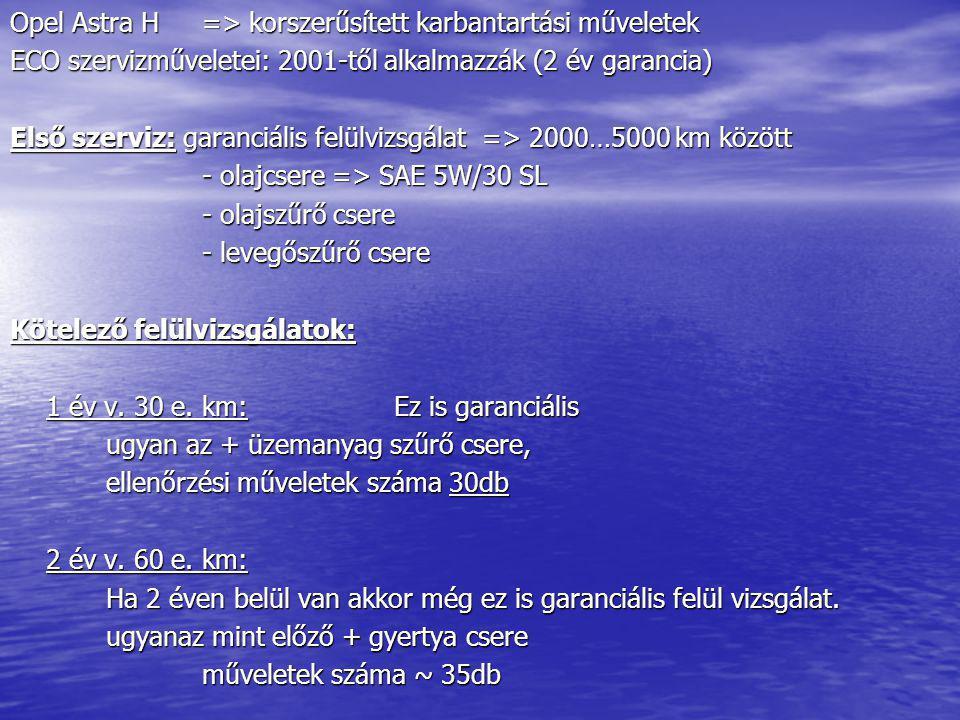 Opel Astra H=> korszerűsített karbantartási műveletek ECO szervizműveletei: 2001-től alkalmazzák (2 év garancia) Első szerviz: garanciális felülvizsgá