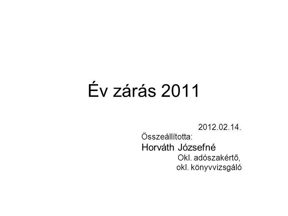 Év zárás 2011 2012.02.14. Összeállította: Horváth Józsefné Okl. adószakértő, okl. könyvvizsgáló