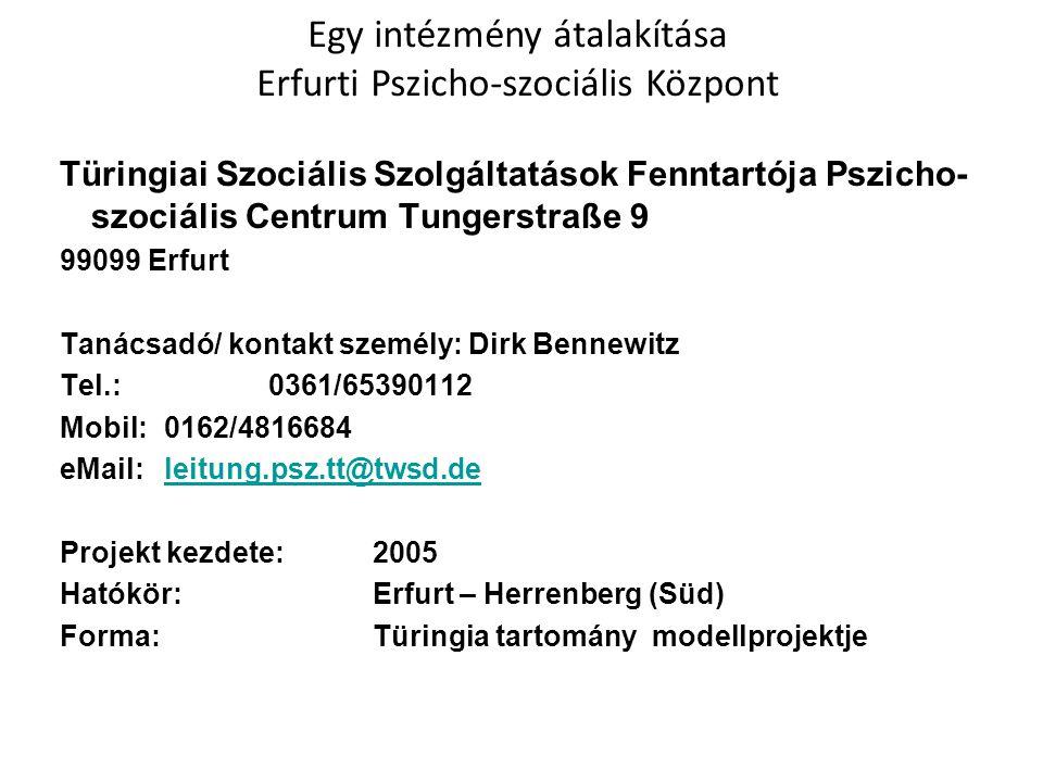 Türingiai Szociális Szolgáltatások Fenntartója Pszicho- szociális Centrum Tungerstraße 9 99099 Erfurt Tanácsadó/ kontakt személy: Dirk Bennewitz Tel.: 0361/65390112 Mobil: 0162/4816684 eMail:leitung.psz.tt@twsd.deleitung.psz.tt@twsd.de Projekt kezdete: 2005 Hatókör: Erfurt – Herrenberg (Süd) Forma:Türingia tartomány modellprojektje Egy intézmény átalakítása Erfurti Pszicho-szociális Központ