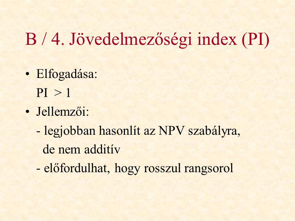 B / 4. Jövedelmezőségi index (PI) •Elfogadása: PI > 1 •Jellemzői: - legjobban hasonlít az NPV szabályra, de nem additív - előfordulhat, hogy rosszul r
