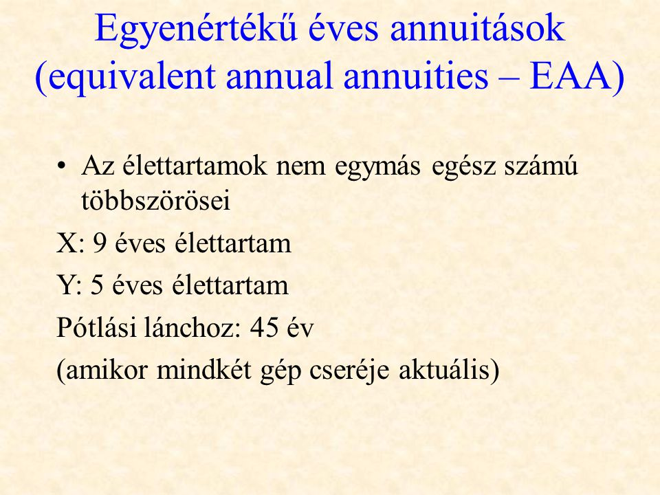 Egyenértékű éves annuitások (equivalent annual annuities – EAA) •Az élettartamok nem egymás egész számú többszörösei X: 9 éves élettartam Y: 5 éves él