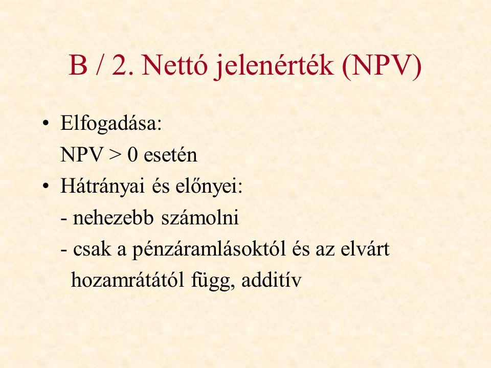 B / 2. Nettó jelenérték (NPV) •Elfogadása: NPV > 0 esetén •Hátrányai és előnyei: - nehezebb számolni - csak a pénzáramlásoktól és az elvárt hozamrátát