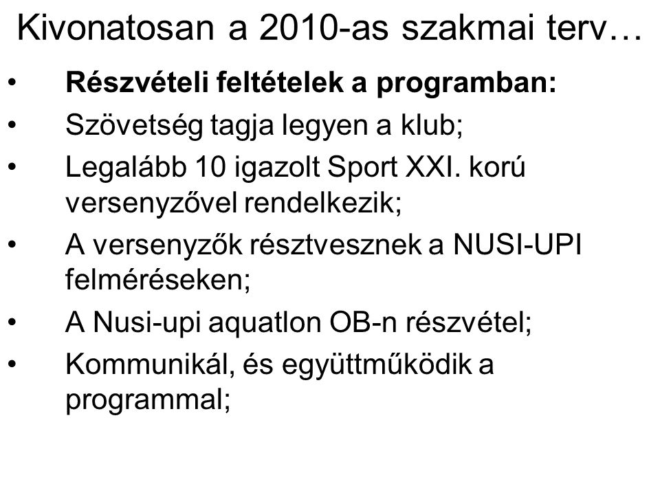 Kivonatosan a 2010-as szakmai terv… •Részvételi feltételek a programban: •Szövetség tagja legyen a klub; •Legalább 10 igazolt Sport XXI. korú versenyz