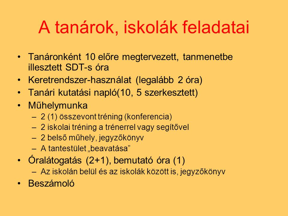 """A tanárok, iskolák feladatai •Tanáronként 10 előre megtervezett, tanmenetbe illesztett SDT-s óra •Keretrendszer-használat (legalább 2 óra) •Tanári kutatási napló(10, 5 szerkesztett) •Műhelymunka –2 (1) összevont tréning (konferencia) –2 iskolai tréning a trénerrel vagy segítővel –2 belső műhely, jegyzőkönyv –A tantestület """"beavatása •Óralátogatás (2+1), bemutató óra (1) –Az iskolán belül és az iskolák között is, jegyzőkönyv •Beszámoló"""