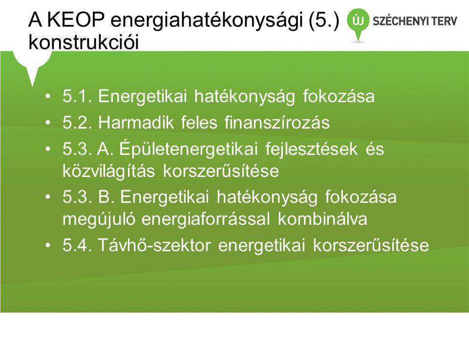 A KEOP energiahatékonysági (5.) konstrukciói •5.1. Energetikai hatékonyság fokozása •5.2. Harmadik feles finanszírozás •5.3. A. Épületenergetikai fejl