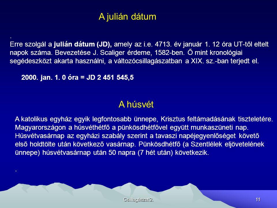 Csillagászat 2.11 A julián dátum. Erre szolgál a julián dátum (JD), amely az i.e. 4713. év január 1. 12 óra UT-től eltelt napok száma. Bevezetése J. S