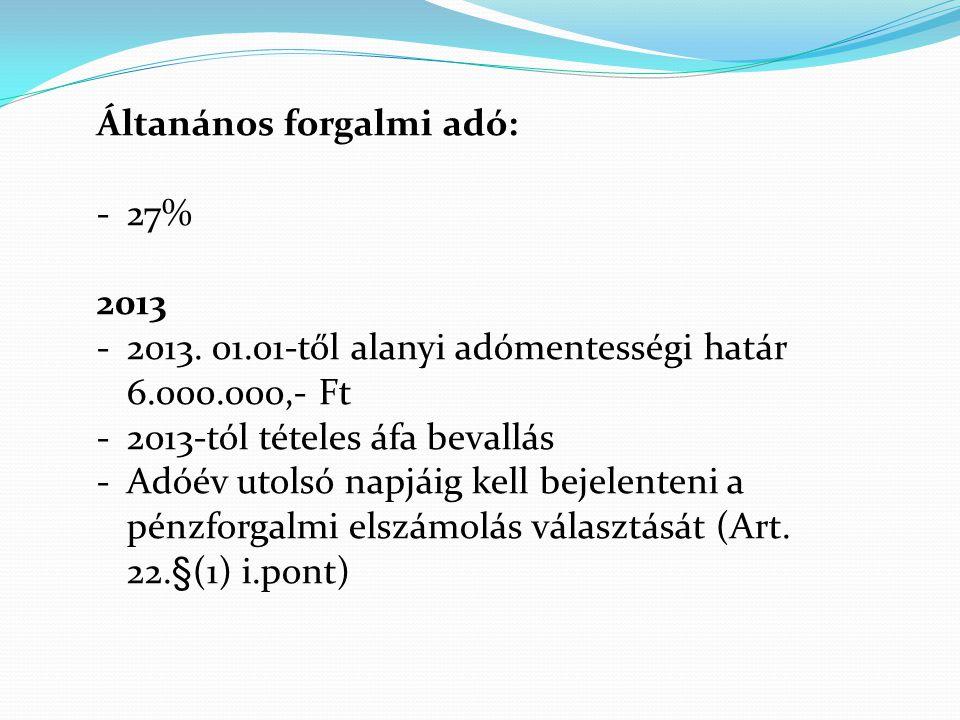 Áltanános forgalmi adó: -27% 2013 -2013. 01.01-től alanyi adómentességi határ 6.000.000,- Ft -2013-tól tételes áfa bevallás -Adóév utolsó napjáig kell