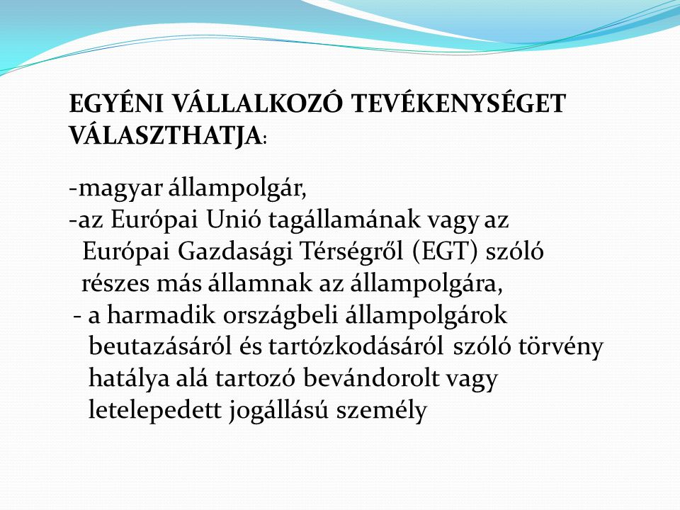 EGYÉNI VÁLLALKOZÓ TEVÉKENYSÉGET VÁLASZTHATJA : -magyar állampolgár, -az Európai Unió tagállamának vagy az Európai Gazdasági Térségről (EGT) szóló rész